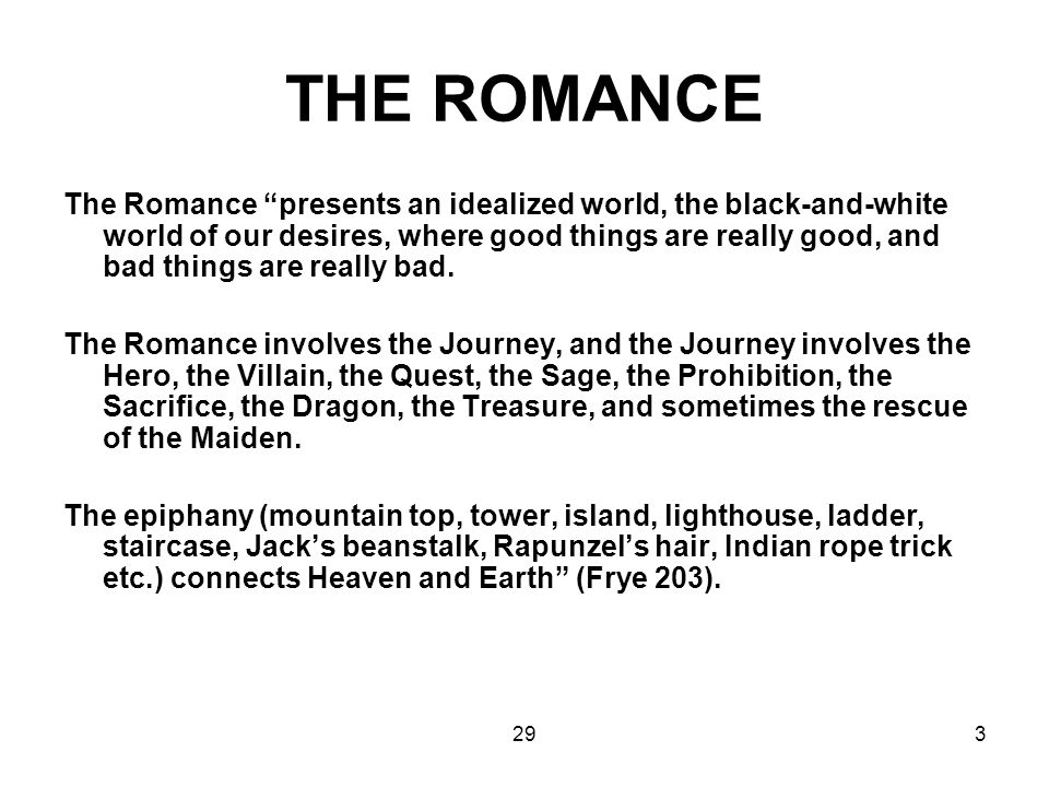 "293 THE ROMANCE The Romance ""presents an idealized world, the black-and-white world of our desires, where good things are really good, and bad things"