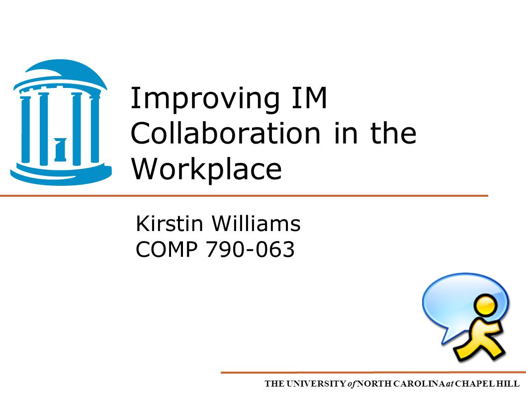 THE UNIVERSITY of NORTH CAROLINA at CHAPEL HILL Improving IM Collaboration in the Workplace Kirstin Williams COMP 790-063