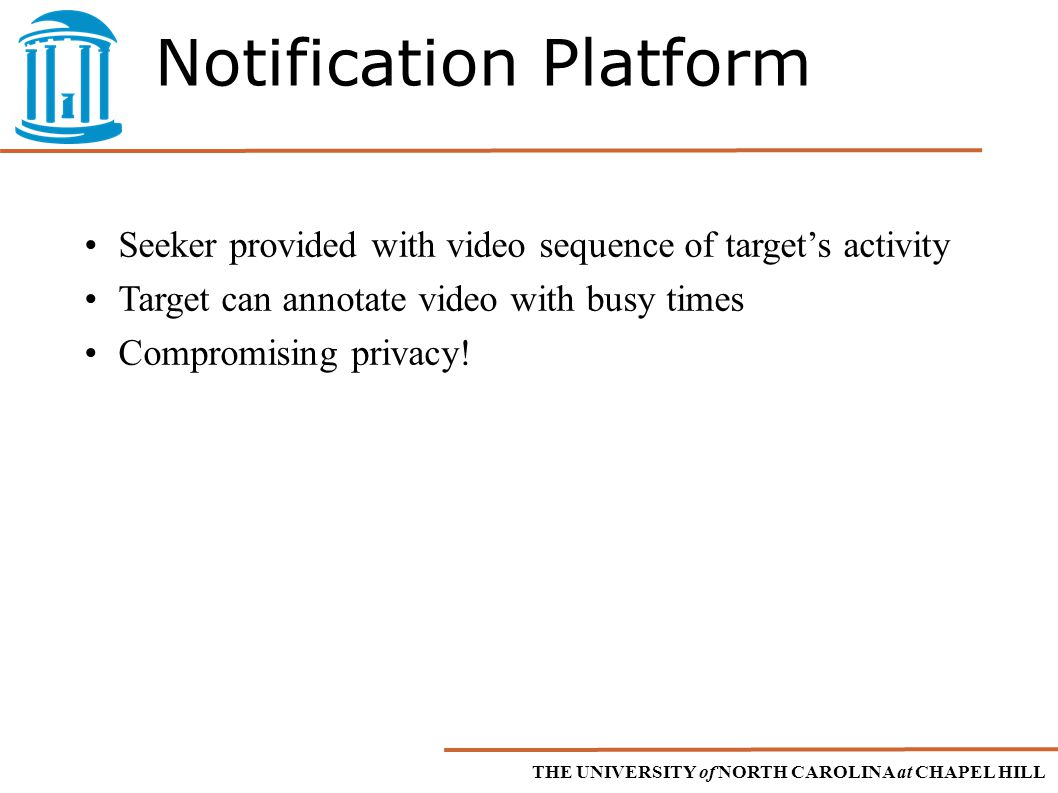 THE UNIVERSITY of NORTH CAROLINA at CHAPEL HILL Notification Platform Seeker provided with video sequence of target's activity Target can annotate video with busy times Compromising privacy!