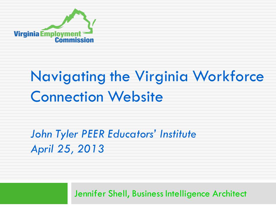 Navigating the Virginia Workforce Connection Website John Tyler PEER Educators' Institute April 25, 2013 Jennifer Shell, Business Intelligence Archite