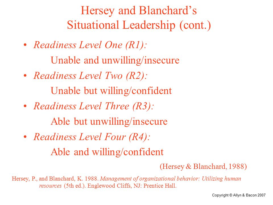 Copyright © Allyn & Bacon 2007 Hersey and Blanchard's Situational Leadership Style 1 (S1): High task, low relationship (Telling) Style 2 (S2): High task, high relationship (Selling) Style 3 (S3): High relationship, low task (Participatory) Style 4 (S4): Low relationship, low task (Delegating) (Hersey & Blanchard, 1988) Hersey, P., and Blanchard, K.