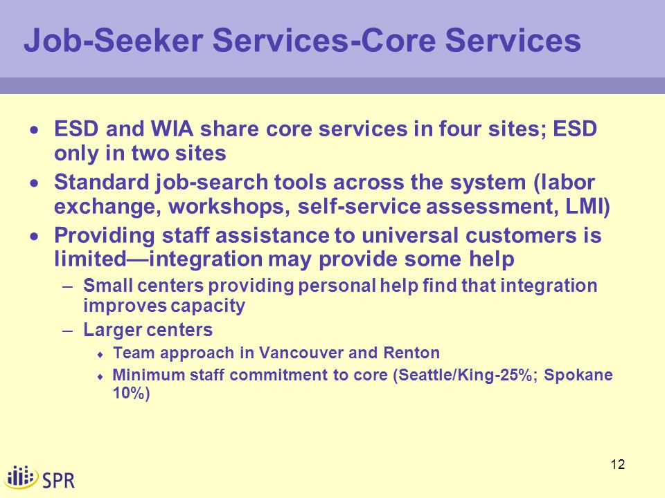 12 Job-Seeker Services-Core Services  ESD and WIA share core services in four sites; ESD only in two sites  Standard job-search tools across the system (labor exchange, workshops, self-service assessment, LMI)  Providing staff assistance to universal customers is limited—integration may provide some help –Small centers providing personal help find that integration improves capacity –Larger centers  Team approach in Vancouver and Renton  Minimum staff commitment to core (Seattle/King-25%; Spokane 10%)