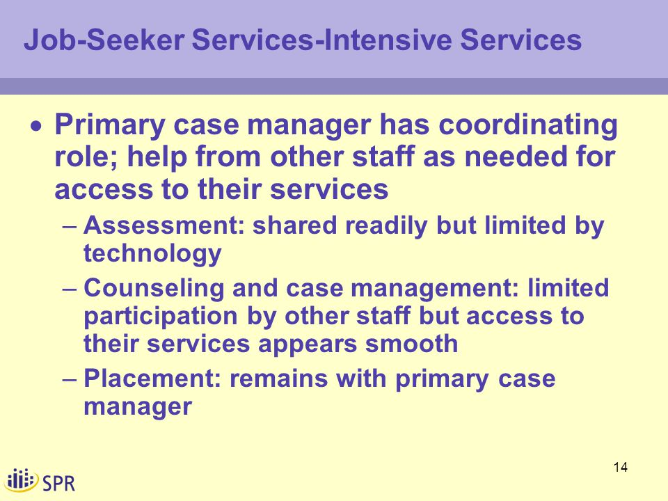 14 Job-Seeker Services-Intensive Services  Primary case manager has coordinating role; help from other staff as needed for access to their services –Assessment: shared readily but limited by technology –Counseling and case management: limited participation by other staff but access to their services appears smooth –Placement: remains with primary case manager