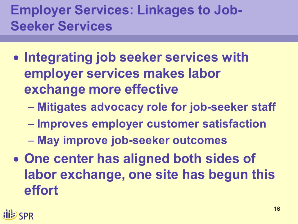 16 Employer Services: Linkages to Job- Seeker Services  Integrating job seeker services with employer services makes labor exchange more effective –Mitigates advocacy role for job-seeker staff –Improves employer customer satisfaction –May improve job-seeker outcomes  One center has aligned both sides of labor exchange, one site has begun this effort