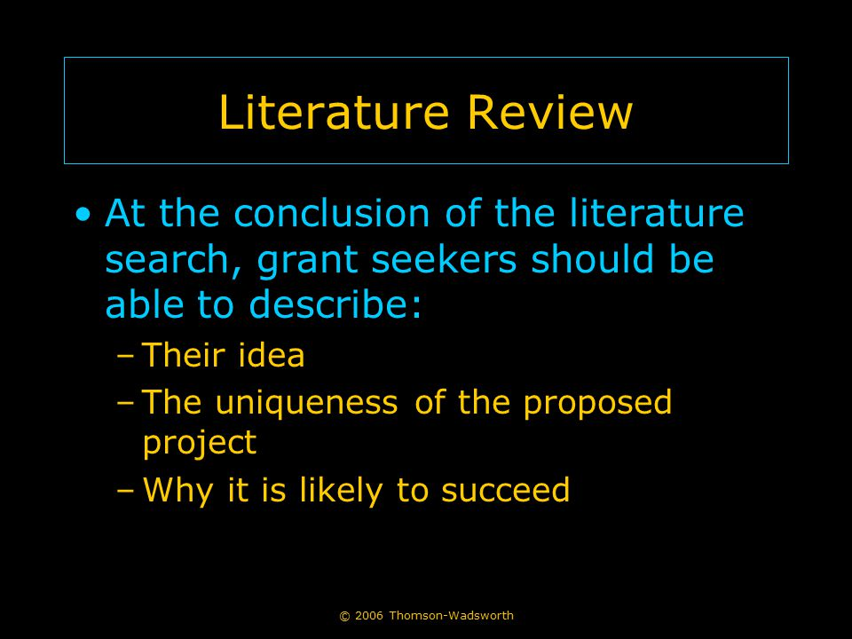 © 2006 Thomson-Wadsworth Literature Review At the conclusion of the literature search, grant seekers should be able to describe: –Their idea –The uniq