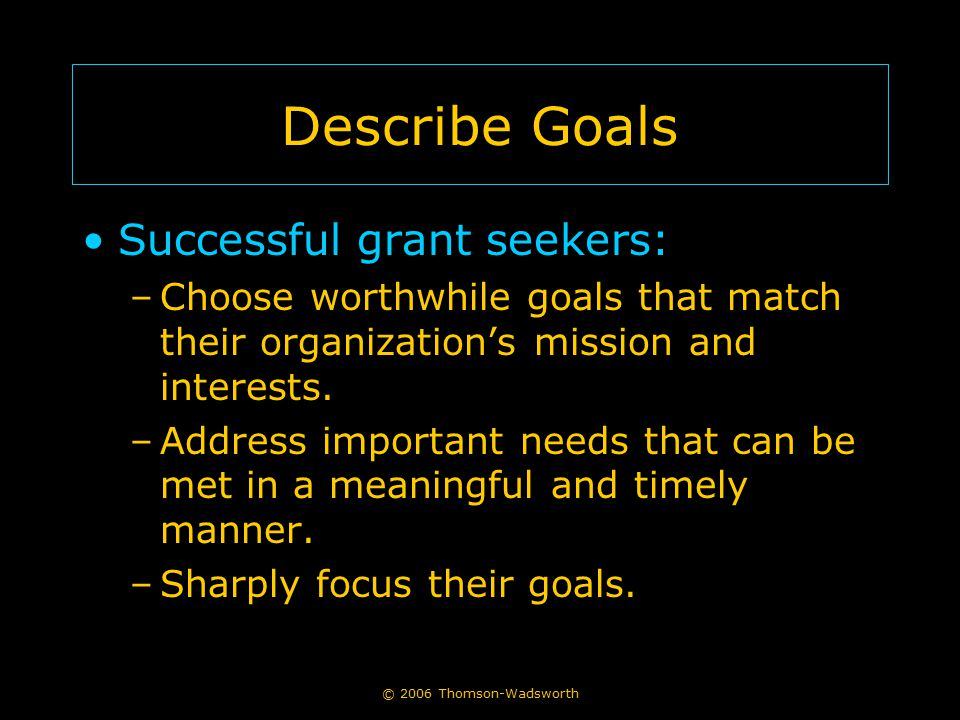 © 2006 Thomson-Wadsworth Describe Goals Successful grant seekers: –Choose worthwhile goals that match their organization's mission and interests. –Add