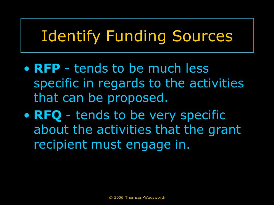 © 2006 Thomson-Wadsworth Identify Funding Sources RFP - tends to be much less specific in regards to the activities that can be proposed. RFQ - tends