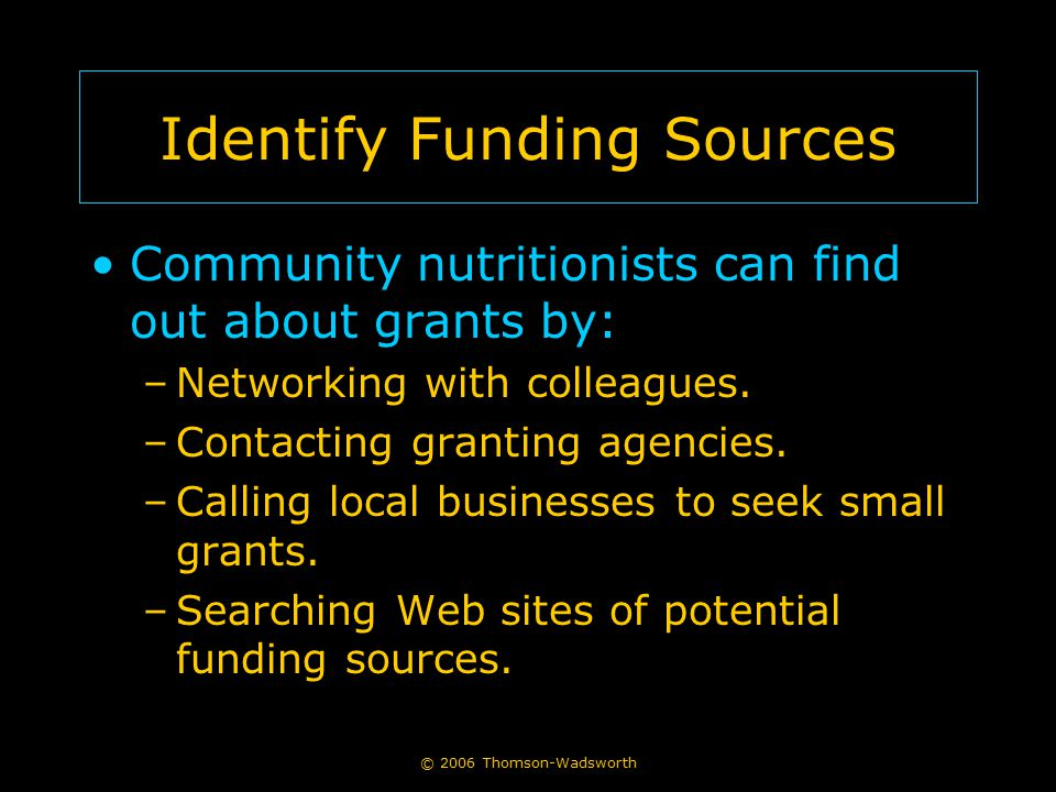 © 2006 Thomson-Wadsworth Identify Funding Sources Community nutritionists can find out about grants by: –Networking with colleagues. –Contacting grant
