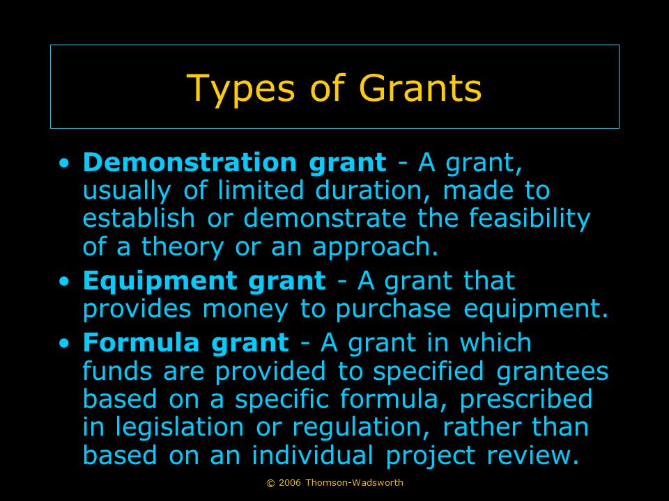 © 2006 Thomson-Wadsworth Types of Grants Demonstration grant - A grant, usually of limited duration, made to establish or demonstrate the feasibility