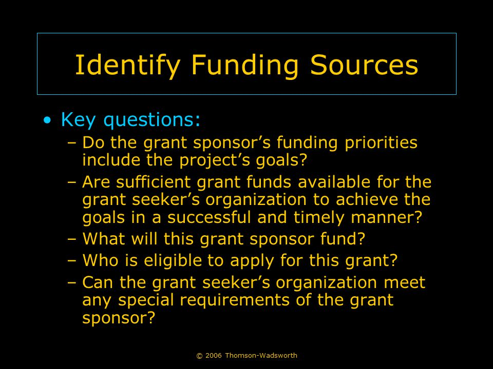 Identify Funding Sources Key questions: –Do the grant sponsor's funding priorities include the project's goals? –Are sufficient grant funds available
