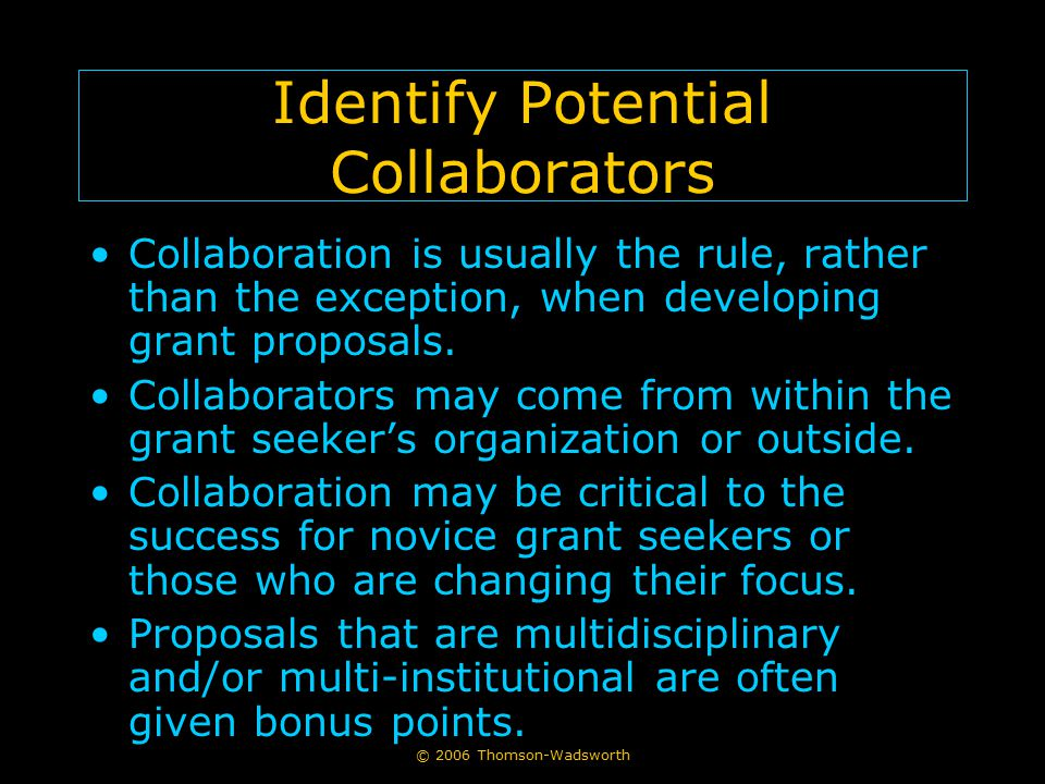 © 2006 Thomson-Wadsworth Identify Potential Collaborators Collaboration is usually the rule, rather than the exception, when developing grant proposal
