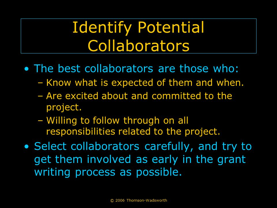 © 2006 Thomson-Wadsworth Identify Potential Collaborators The best collaborators are those who: –Know what is expected of them and when. –Are excited