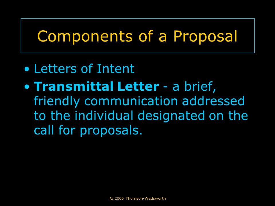 © 2006 Thomson-Wadsworth Components of a Proposal Letters of Intent Transmittal Letter - a brief, friendly communication addressed to the individual d