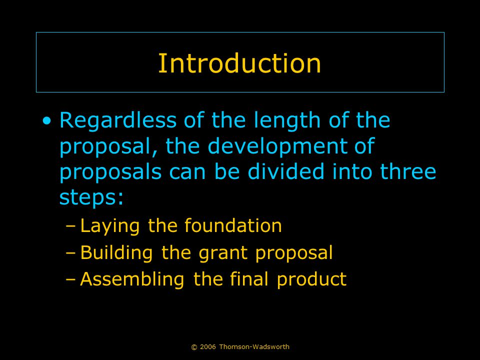 © 2006 Thomson-Wadsworth Introduction Regardless of the length of the proposal, the development of proposals can be divided into three steps: –Laying