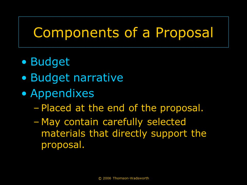 Components of a Proposal Budget Budget narrative Appendixes –Placed at the end of the proposal. –May contain carefully selected materials that directl