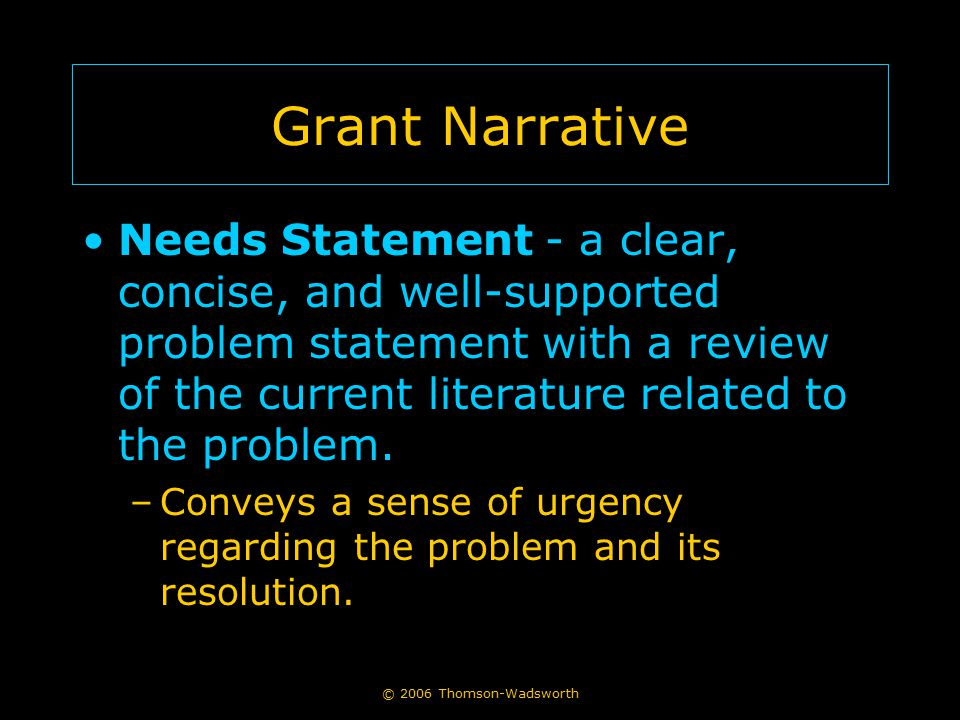 © 2006 Thomson-Wadsworth Grant Narrative Needs Statement - a clear, concise, and well-supported problem statement with a review of the current literat