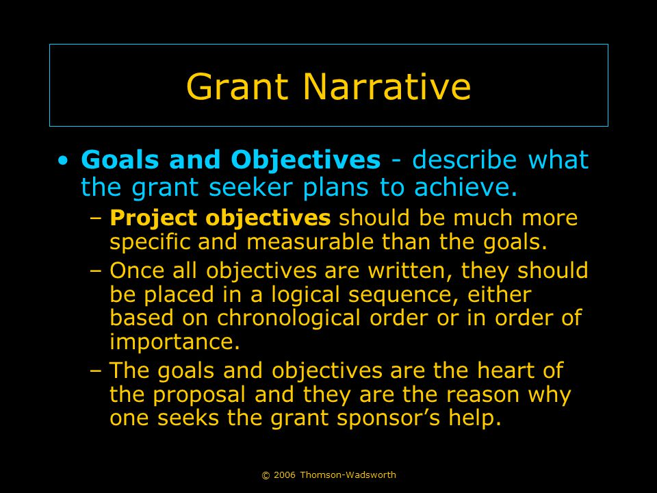 © 2006 Thomson-Wadsworth Grant Narrative Goals and Objectives - describe what the grant seeker plans to achieve. –Project objectives should be much mo