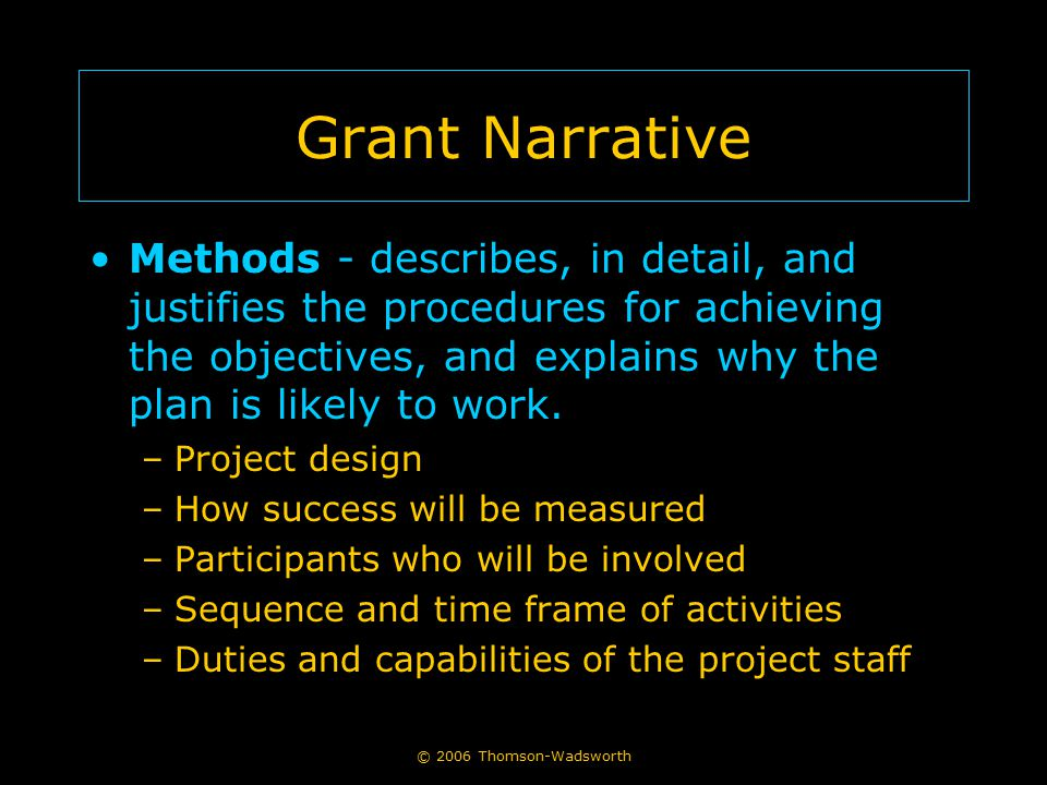 © 2006 Thomson-Wadsworth Grant Narrative Methods - describes, in detail, and justifies the procedures for achieving the objectives, and explains why t