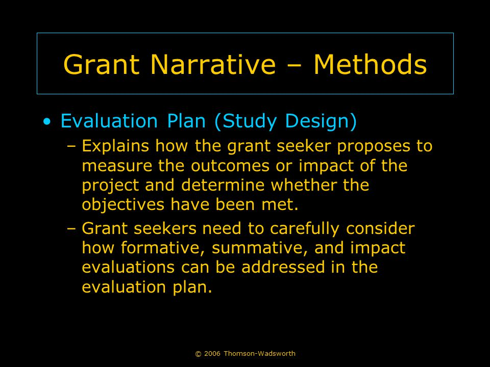 © 2006 Thomson-Wadsworth Grant Narrative – Methods Evaluation Plan (Study Design) –Explains how the grant seeker proposes to measure the outcomes or i