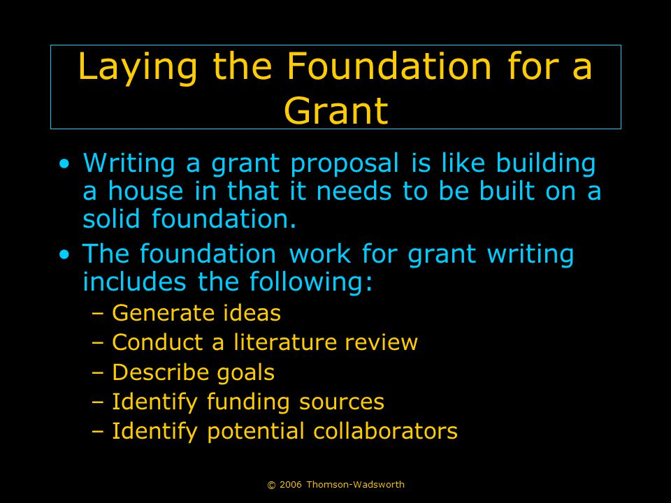 © 2006 Thomson-Wadsworth Laying the Foundation for a Grant Writing a grant proposal is like building a house in that it needs to be built on a solid f