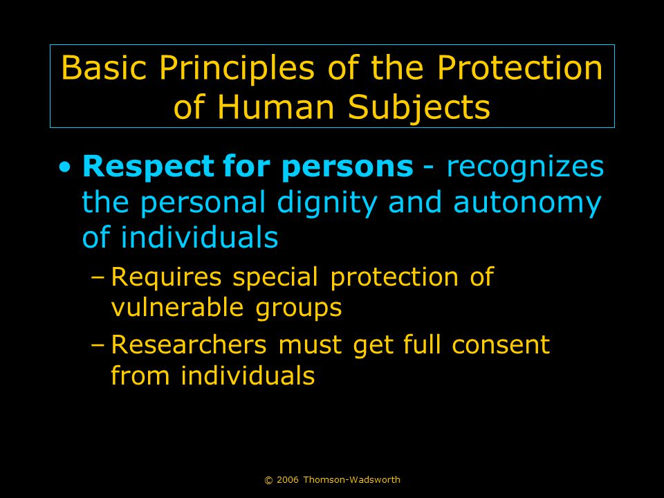 © 2006 Thomson-Wadsworth Basic Principles of the Protection of Human Subjects Respect for persons - recognizes the personal dignity and autonomy of in