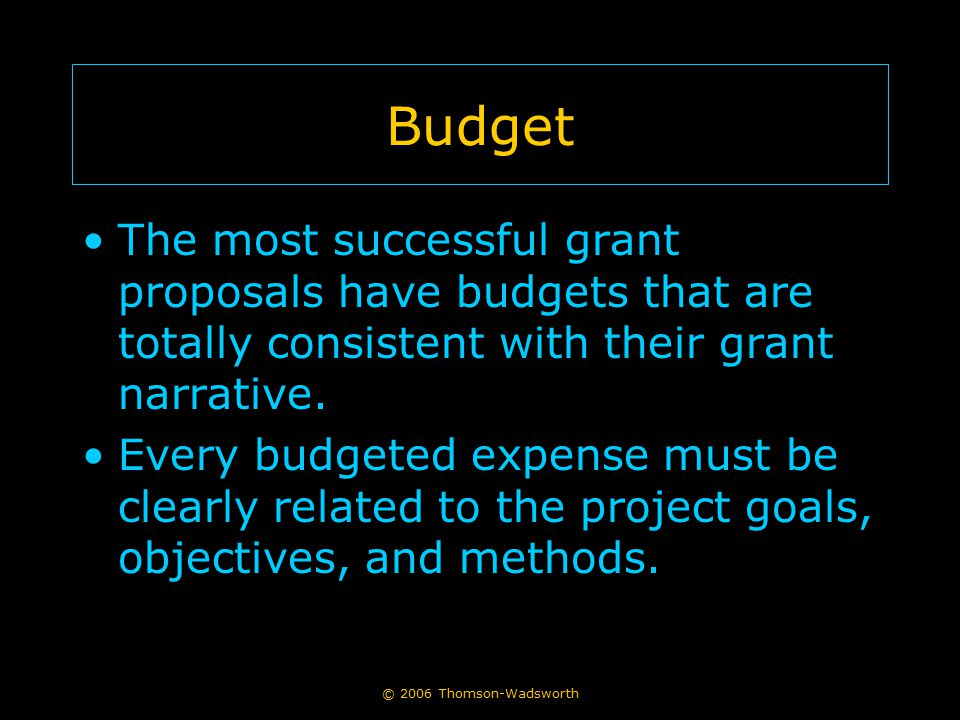 © 2006 Thomson-Wadsworth Budget The most successful grant proposals have budgets that are totally consistent with their grant narrative. Every budgete