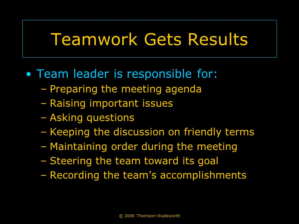 © 2006 Thomson-Wadsworth Teamwork Gets Results Team leader is responsible for: –Preparing the meeting agenda –Raising important issues –Asking questio