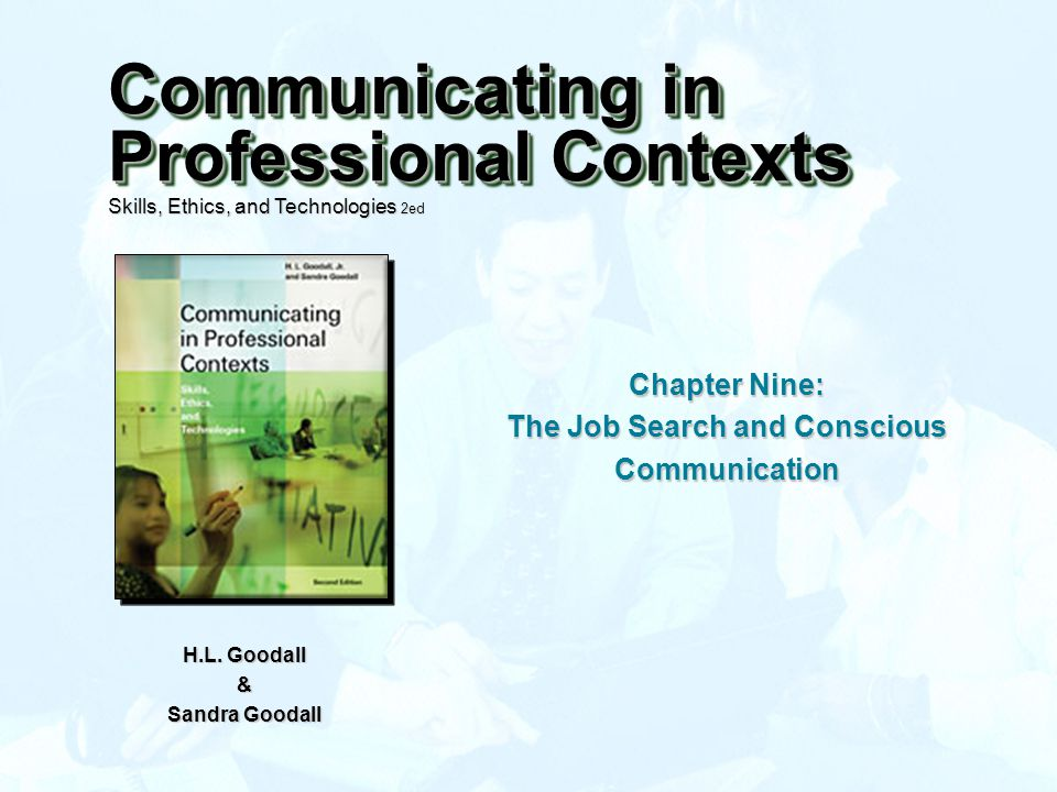 Chapter Nine: The Job Search and Conscious Communication H.L. Goodall & Sandra Goodall Communicating in Professional Contexts Skills, Ethics, and Tech