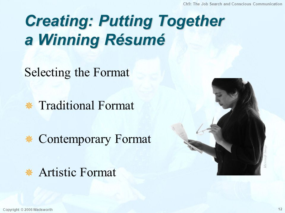 Ch9: The Job Search and Conscious Communication Copyright © 2006 Wadsworth 12 Creating: Putting Together a Winning Résumé Selecting the Format  Tradi
