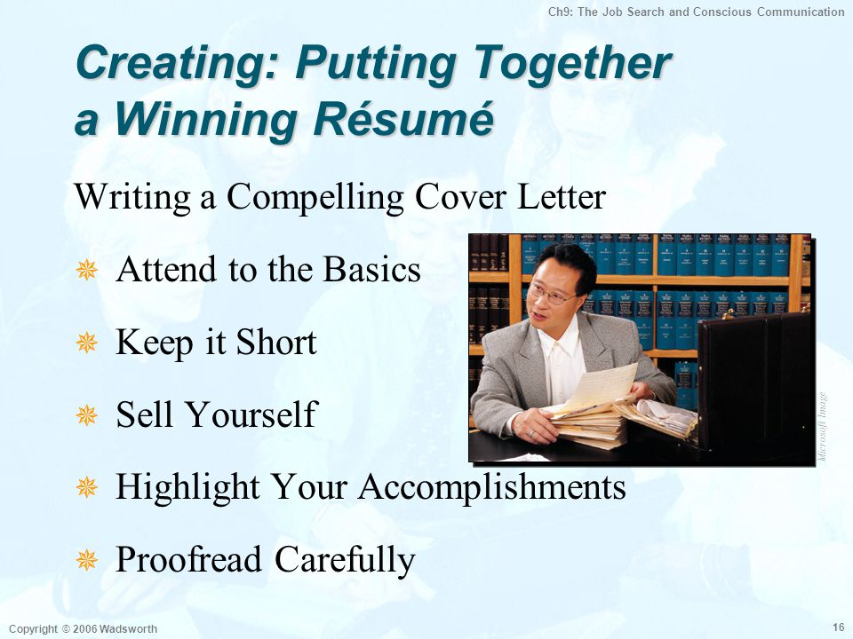 Ch9: The Job Search and Conscious Communication Copyright © 2006 Wadsworth 16 Creating: Putting Together a Winning Résumé Writing a Compelling Cover L