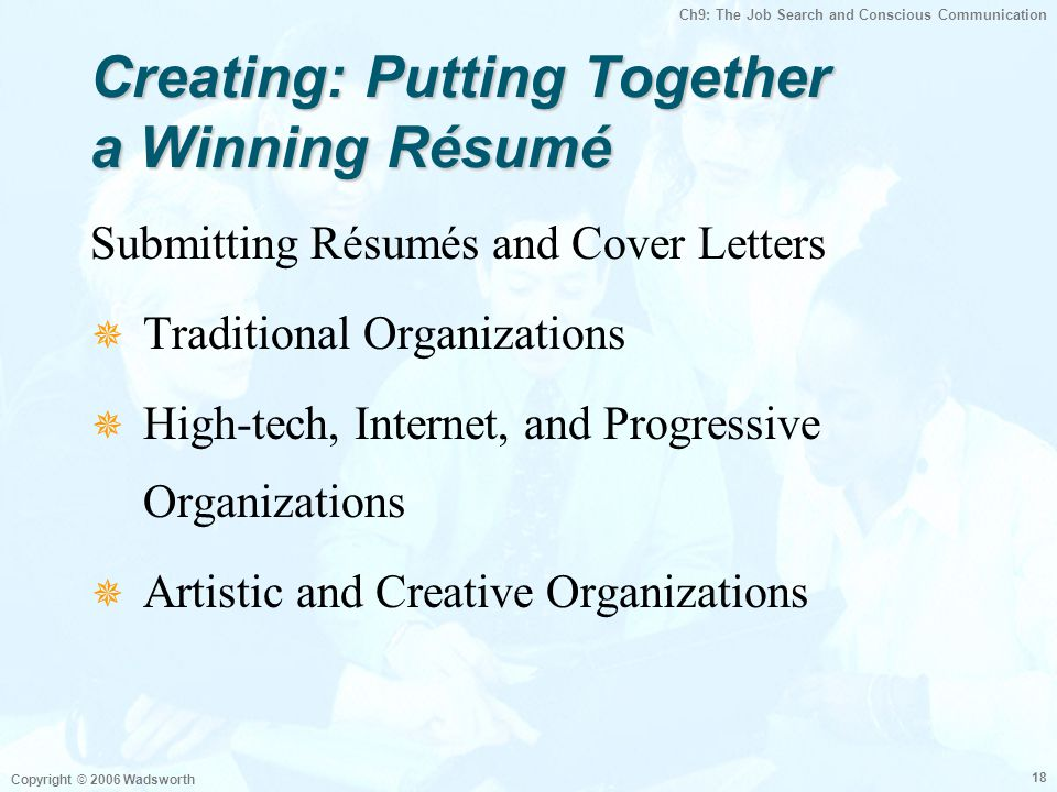 Ch9: The Job Search and Conscious Communication Copyright © 2006 Wadsworth 18 Creating: Putting Together a Winning Résumé Submitting Résumés and Cover Letters  Traditional Organizations  High-tech, Internet, and Progressive Organizations  Artistic and Creative Organizations