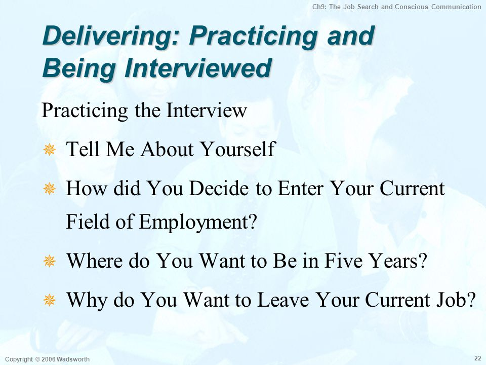 Ch9: The Job Search and Conscious Communication Copyright © 2006 Wadsworth 22 Delivering: Practicing and Being Interviewed Practicing the Interview  Tell Me About Yourself  How did You Decide to Enter Your Current Field of Employment.