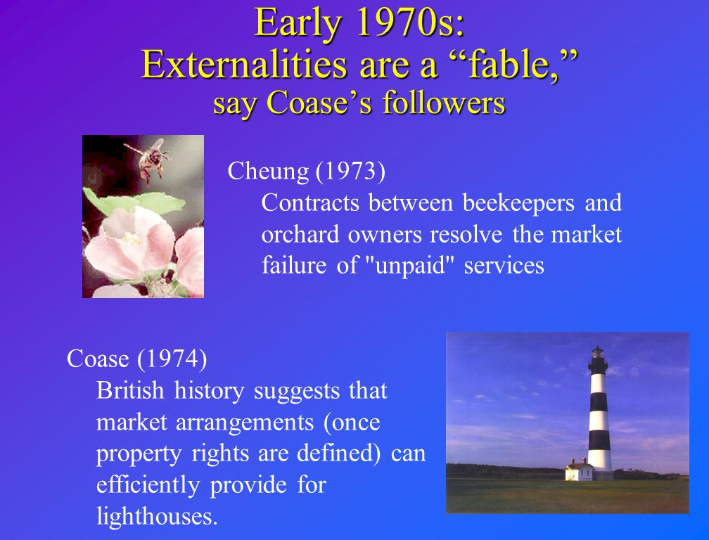 """Early 1970s: Externalities are a """"fable,"""" say Coase's followers Coase (1974) British history suggests that market arrangements (once property rights a"""
