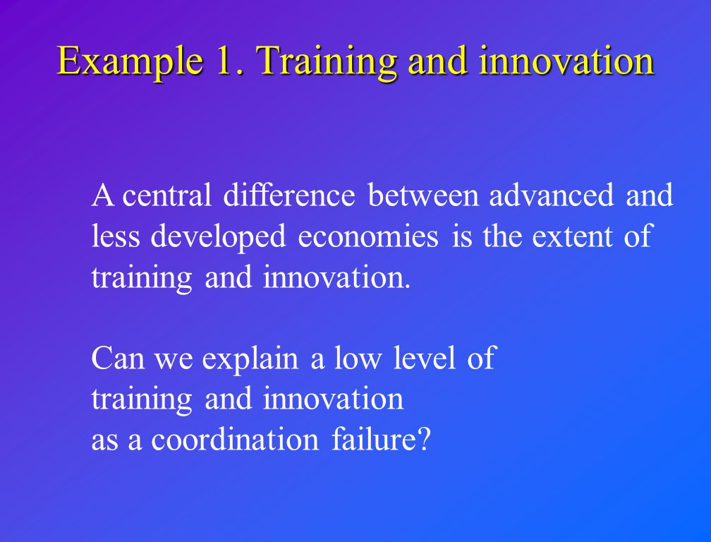 Example 1. Training and innovation A central difference between advanced and less developed economies is the extent of training and innovation. Can we