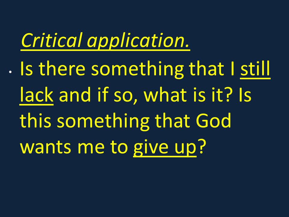 Critical application. Is there something that I still lack and if so, what is it? Is this something that God wants me to give up?