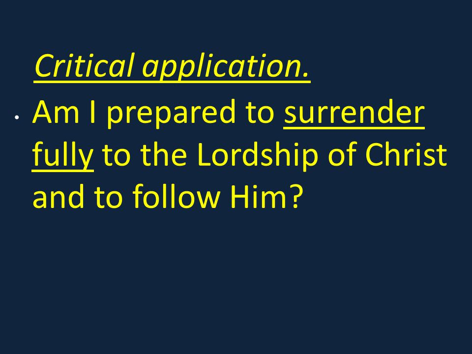 Critical application. Am I prepared to surrender fully to the Lordship of Christ and to follow Him?