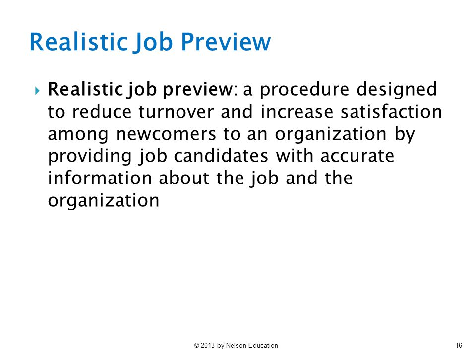 © 2013 by Nelson Education16  Realistic job preview: a procedure designed to reduce turnover and increase satisfaction among newcomers to an organiza
