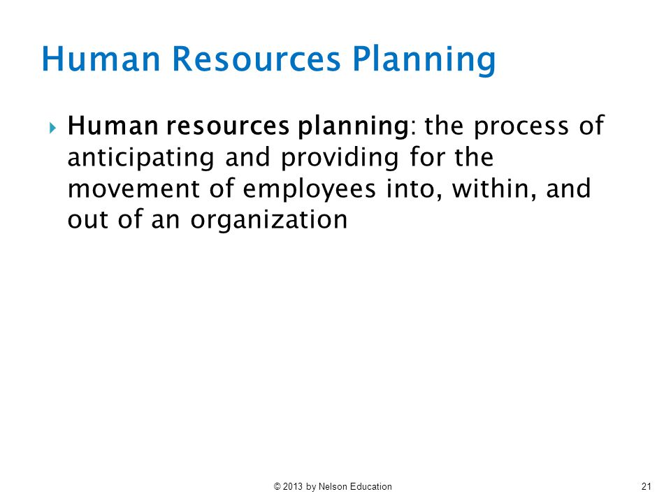 © 2013 by Nelson Education21  Human resources planning: the process of anticipating and providing for the movement of employees into, within, and out