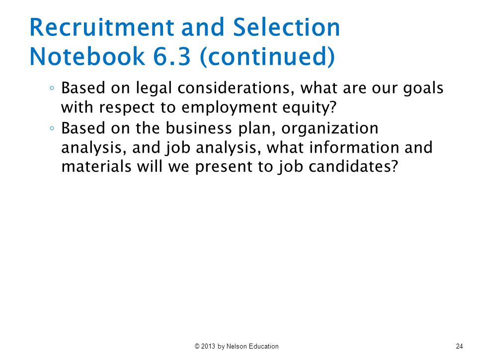 © 2013 by Nelson Education24 Recruitment and Selection Notebook 6.3 (continued) ◦ Based on legal considerations, what are our goals with respect to em
