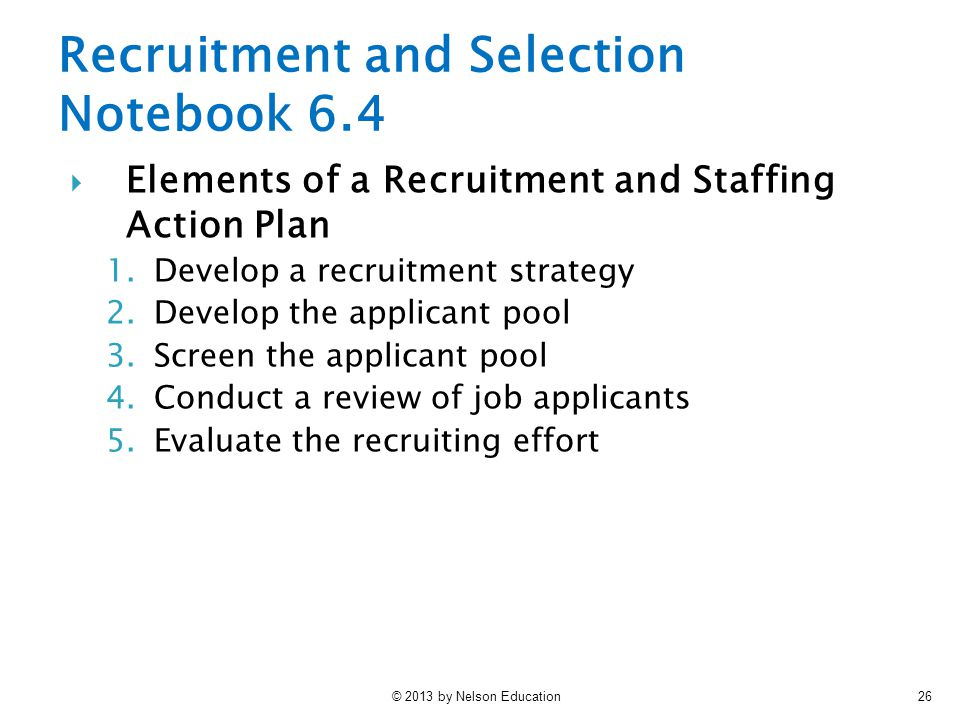 © 2013 by Nelson Education26  Elements of a Recruitment and Staffing Action Plan 1.Develop a recruitment strategy 2.Develop the applicant pool 3.Scre