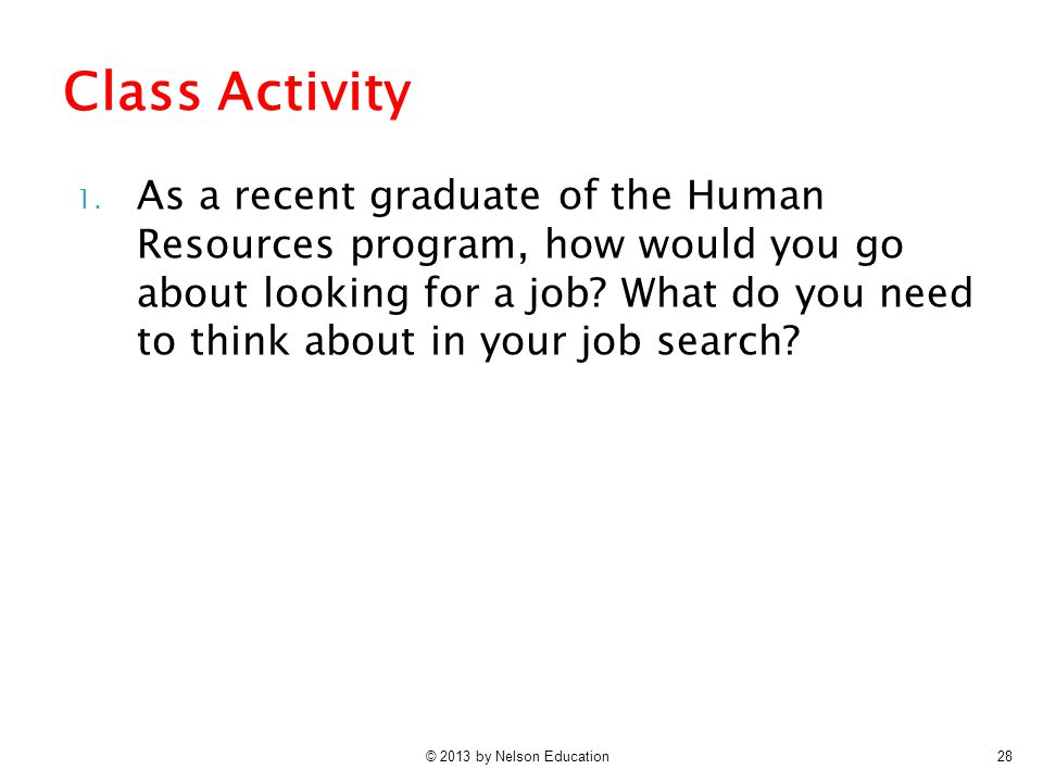 © 2013 by Nelson Education28 1. As a recent graduate of the Human Resources program, how would you go about looking for a job? What do you need to thi