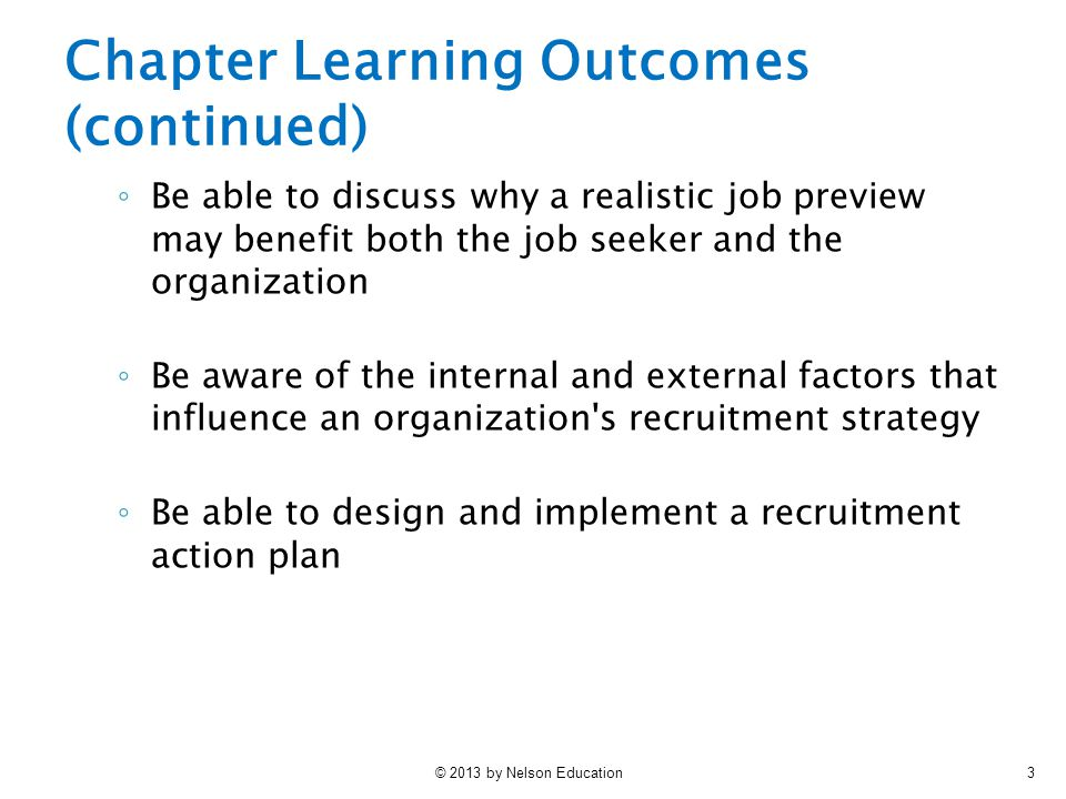 © 2013 by Nelson Education4 ◦ Be aware of the different methods that can be used to recruit internal and external job applicants ◦ Understand the increasingly important role played by the Internet and social media in recruiting ◦ Appreciate the need to evaluate the effectiveness of different recruitment methods Chapter Learning Outcomes (continued)