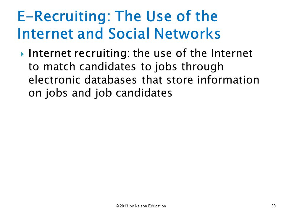 © 2013 by Nelson Education33  Internet recruiting: the use of the Internet to match candidates to jobs through electronic databases that store inform