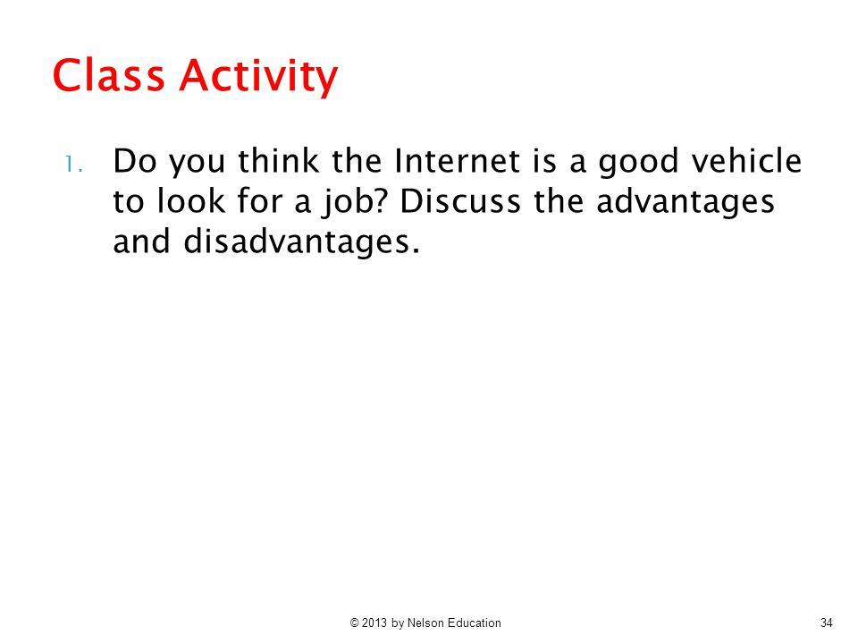 © 2013 by Nelson Education34 1. Do you think the Internet is a good vehicle to look for a job? Discuss the advantages and disadvantages. Class Activit