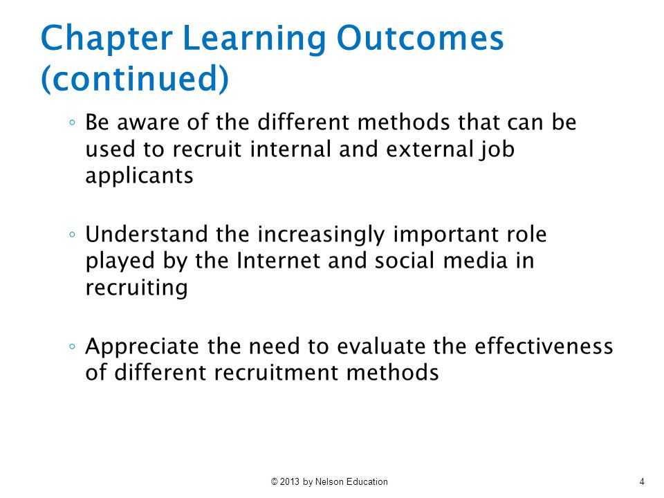 © 2013 by Nelson Education4 ◦ Be aware of the different methods that can be used to recruit internal and external job applicants ◦ Understand the incr