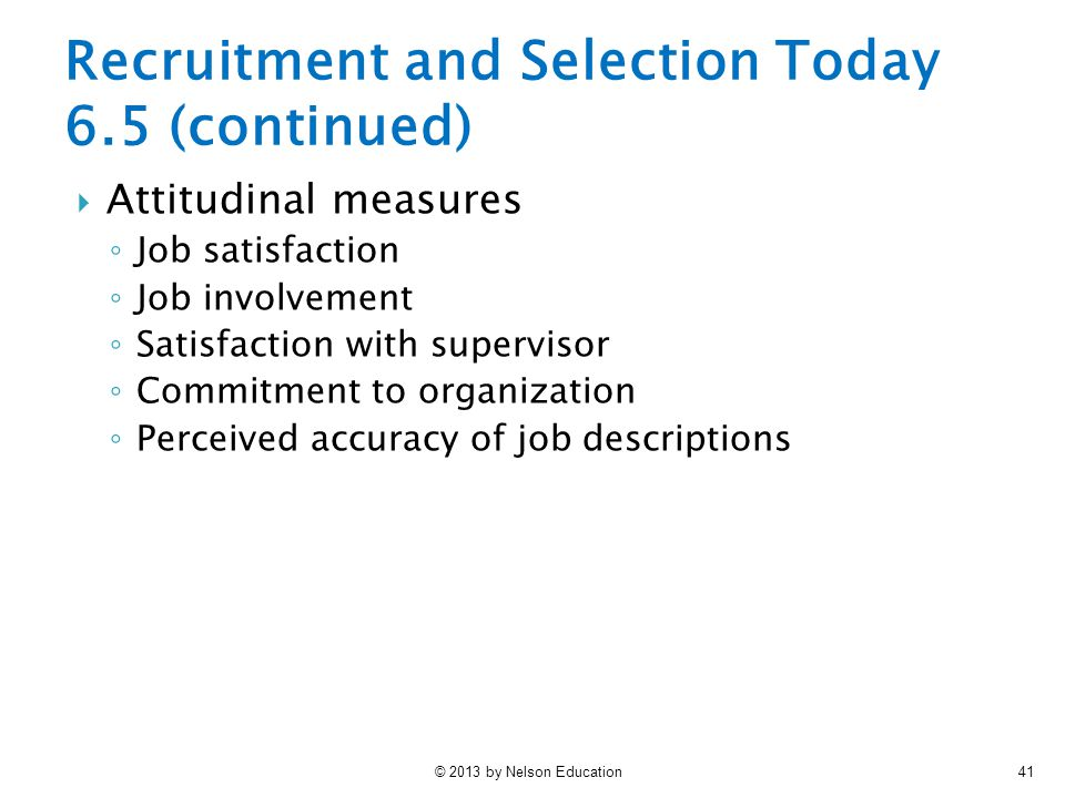 © 2013 by Nelson Education41 Recruitment and Selection Today 6.5 (continued)  Attitudinal measures ◦ Job satisfaction ◦ Job involvement ◦ Satisfactio