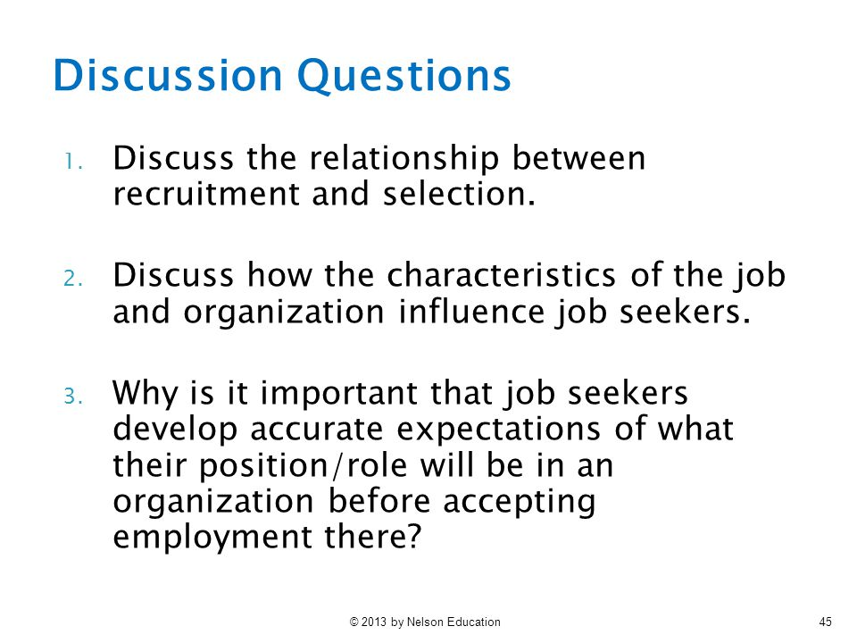 © 2013 by Nelson Education45 1. Discuss the relationship between recruitment and selection. 2. Discuss how the characteristics of the job and organiza