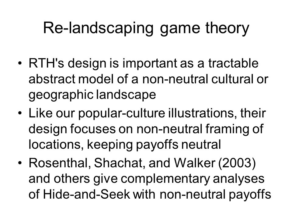 Re-landscaping game theory RTH s design is important as a tractable abstract model of a non-neutral cultural or geographic landscape Like our popular-culture illustrations, their design focuses on non-neutral framing of locations, keeping payoffs neutral Rosenthal, Shachat, and Walker (2003) and others give complementary analyses of Hide-and-Seek with non-neutral payoffs