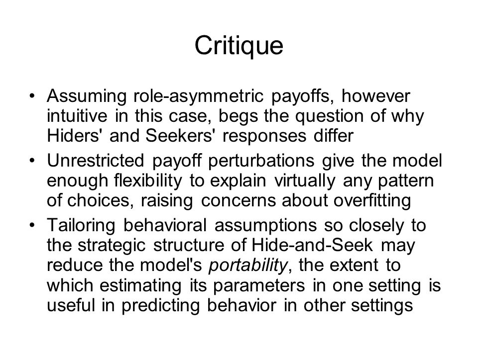 Critique Assuming role-asymmetric payoffs, however intuitive in this case, begs the question of why Hiders and Seekers responses differ Unrestricted payoff perturbations give the model enough flexibility to explain virtually any pattern of choices, raising concerns about overfitting Tailoring behavioral assumptions so closely to the strategic structure of Hide-and-Seek may reduce the model s portability, the extent to which estimating its parameters in one setting is useful in predicting behavior in other settings