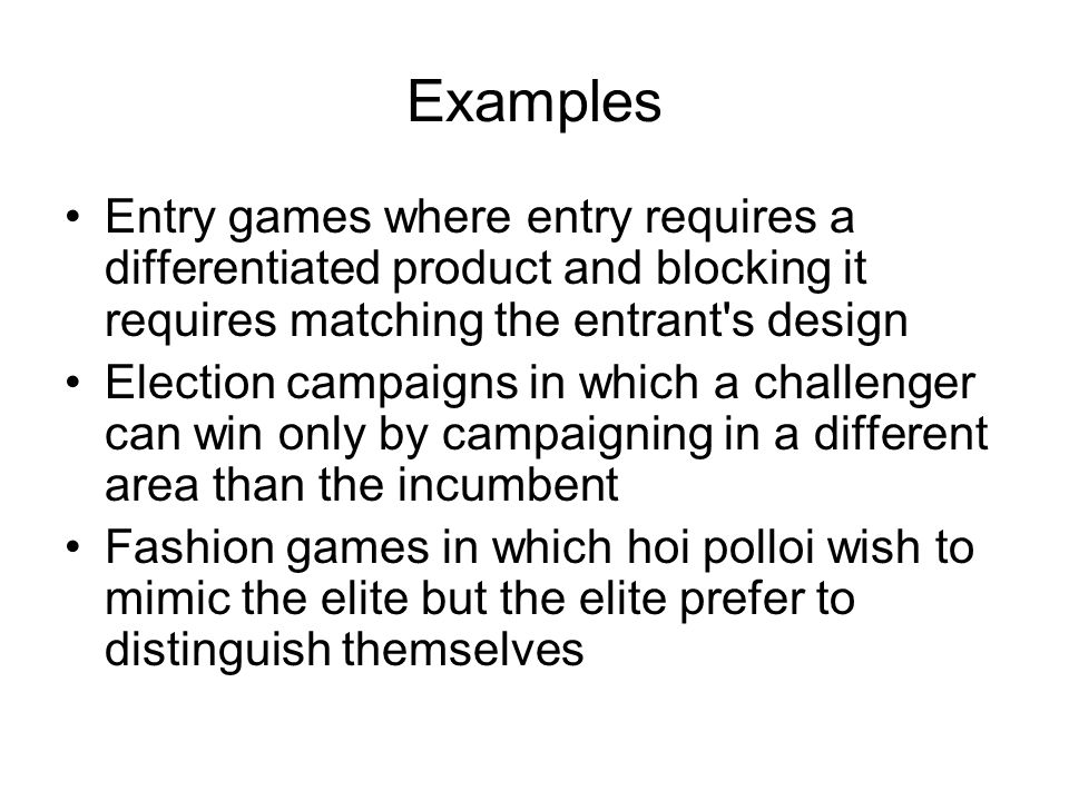 Examples Entry games where entry requires a differentiated product and blocking it requires matching the entrant s design Election campaigns in which a challenger can win only by campaigning in a different area than the incumbent Fashion games in which hoi polloi wish to mimic the elite but the elite prefer to distinguish themselves